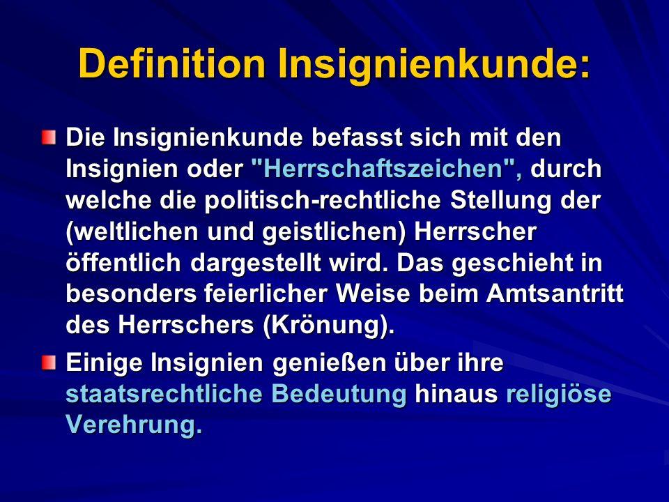 Definition Insignienkunde: Die Insignienkunde befasst sich mit den Insignien oder Herrschaftszeichen , durch welche die politisch-rechtliche Stellung der (weltlichen und geistlichen) Herrscher öffentlich dargestellt wird.