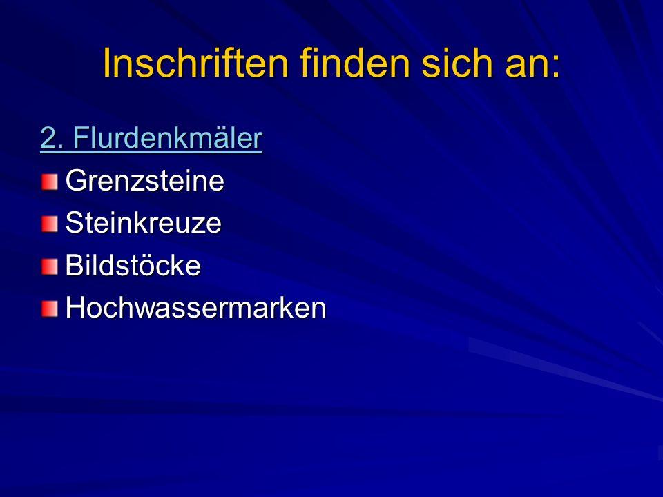 Inschriften finden sich an: 2. Flurdenkmäler GrenzsteineSteinkreuzeBildstöckeHochwassermarken