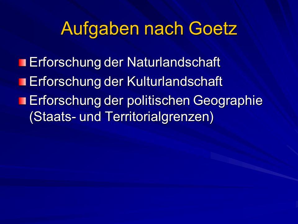 Aufgaben nach Goetz Erforschung der Naturlandschaft Erforschung der Kulturlandschaft Erforschung der politischen Geographie (Staats- und Territorialgrenzen)