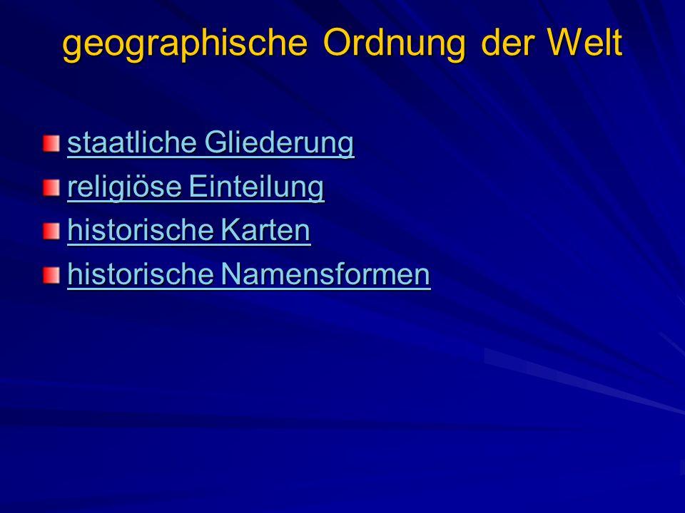 geographische Ordnung der Welt staatliche Gliederung staatliche Gliederung religiöse Einteilung religiöse Einteilung historische Karten historische Karten historische Namensformen historische Namensformen