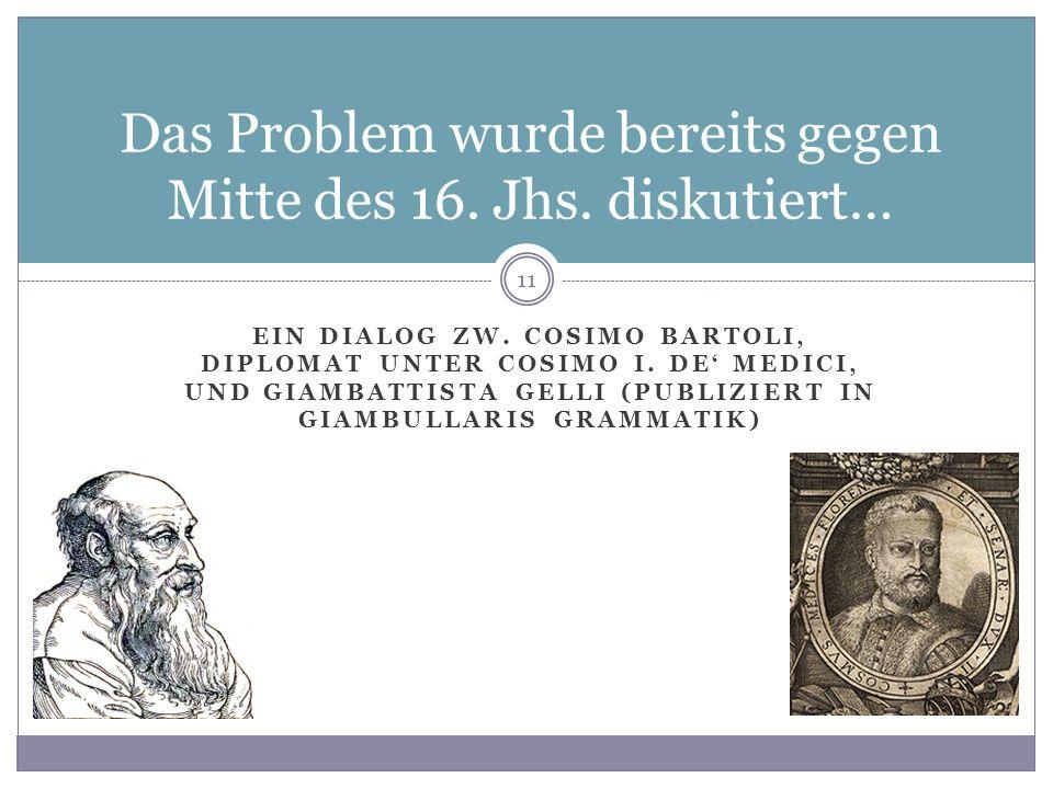 EIN DIALOG ZW. COSIMO BARTOLI, DIPLOMAT UNTER COSIMO I. DE MEDICI, UND GIAMBATTISTA GELLI (PUBLIZIERT IN GIAMBULLARIS GRAMMATIK) 11 Das Problem wurde
