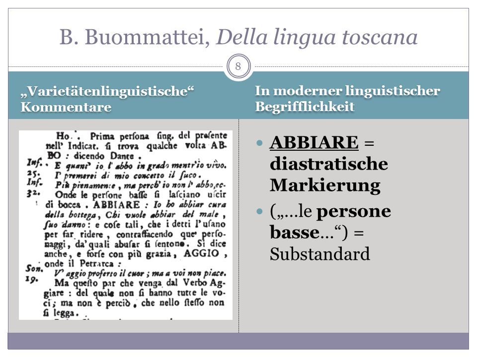 8 Varietätenlinguistische Kommentare ABBIARE = diastratische Markierung (…le persone basse…) = Substandard B. Buommattei, Della lingua toscana In mode