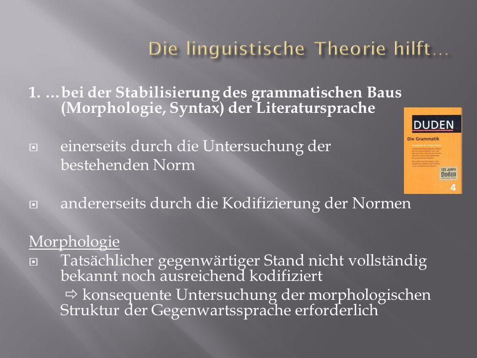 1. …bei der Stabilisierung des grammatischen Baus (Morphologie, Syntax) der Literatursprache einerseits durch die Untersuchung der bestehenden Norm an