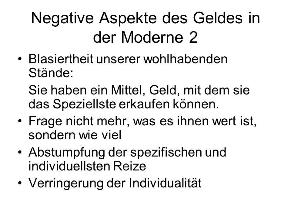 Negative Aspekte des Geldes in der Moderne 2 Blasiertheit unserer wohlhabenden Stände: Sie haben ein Mittel, Geld, mit dem sie das Speziellste erkaufen können.