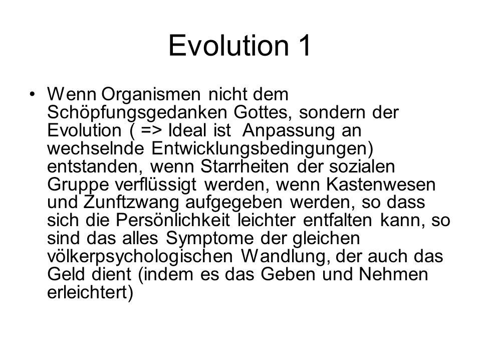 Evolution 1 Wenn Organismen nicht dem Schöpfungsgedanken Gottes, sondern der Evolution ( => Ideal ist Anpassung an wechselnde Entwicklungsbedingungen) entstanden, wenn Starrheiten der sozialen Gruppe verflüssigt werden, wenn Kastenwesen und Zunftzwang aufgegeben werden, so dass sich die Persönlichkeit leichter entfalten kann, so sind das alles Symptome der gleichen völkerpsychologischen Wandlung, der auch das Geld dient (indem es das Geben und Nehmen erleichtert)