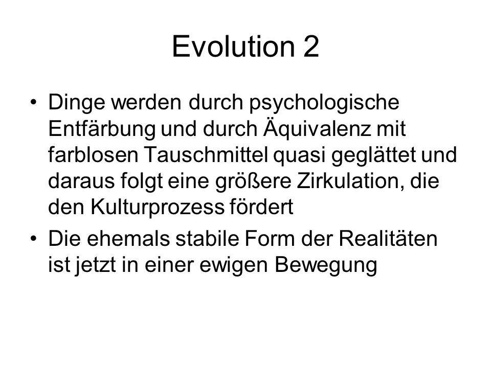 Evolution 2 Dinge werden durch psychologische Entfärbung und durch Äquivalenz mit farblosen Tauschmittel quasi geglättet und daraus folgt eine größere Zirkulation, die den Kulturprozess fördert Die ehemals stabile Form der Realitäten ist jetzt in einer ewigen Bewegung