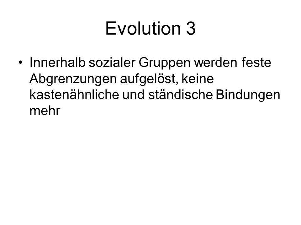 Evolution 3 Innerhalb sozialer Gruppen werden feste Abgrenzungen aufgelöst, keine kastenähnliche und ständische Bindungen mehr