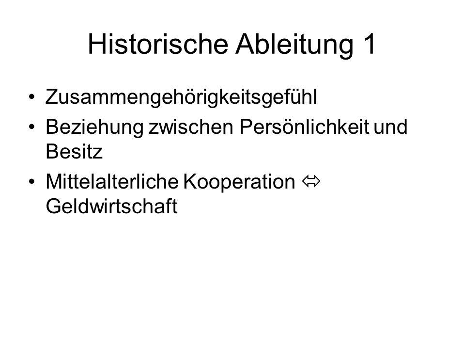 Historische Ableitung 1 Zusammengehörigkeitsgefühl Beziehung zwischen Persönlichkeit und Besitz Mittelalterliche Kooperation Geldwirtschaft