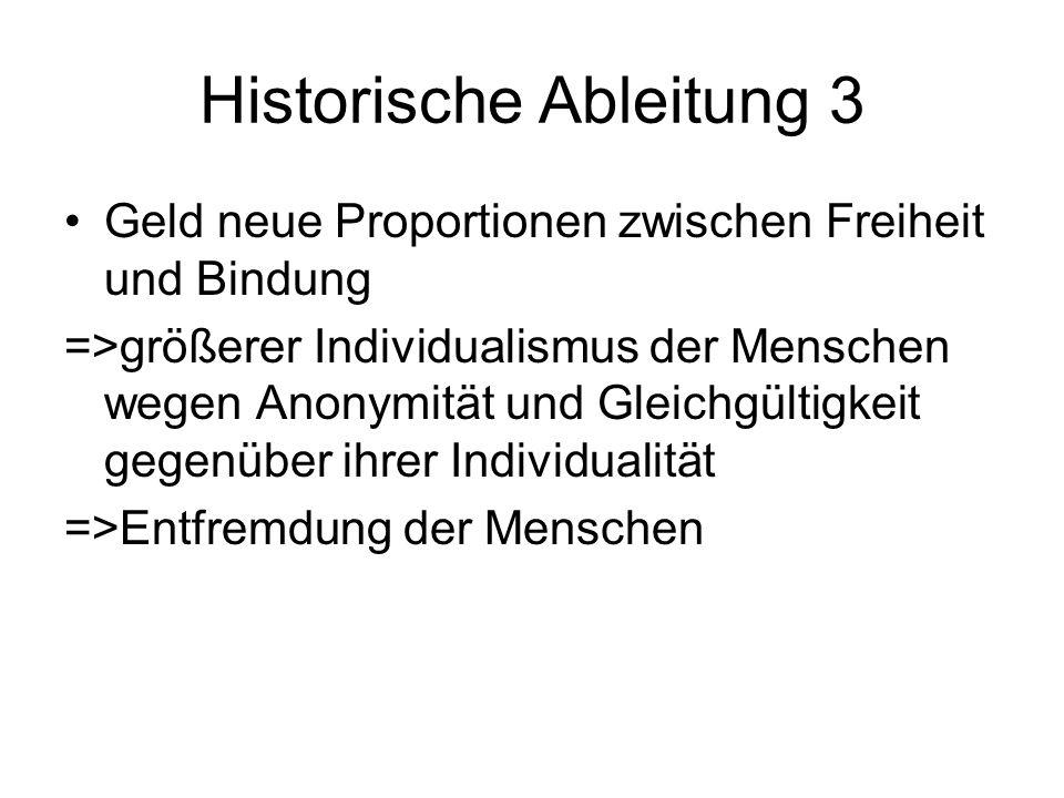 Historische Ableitung 3 Geld neue Proportionen zwischen Freiheit und Bindung =>größerer Individualismus der Menschen wegen Anonymität und Gleichgültigkeit gegenüber ihrer Individualität =>Entfremdung der Menschen
