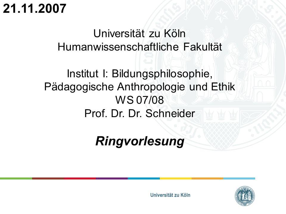 Universität zu Köln Humanwissenschaftliche Fakultät Institut I: Bildungsphilosophie, Pädagogische Anthropologie und Ethik WS 07/08 Prof. Dr. Dr. Schne