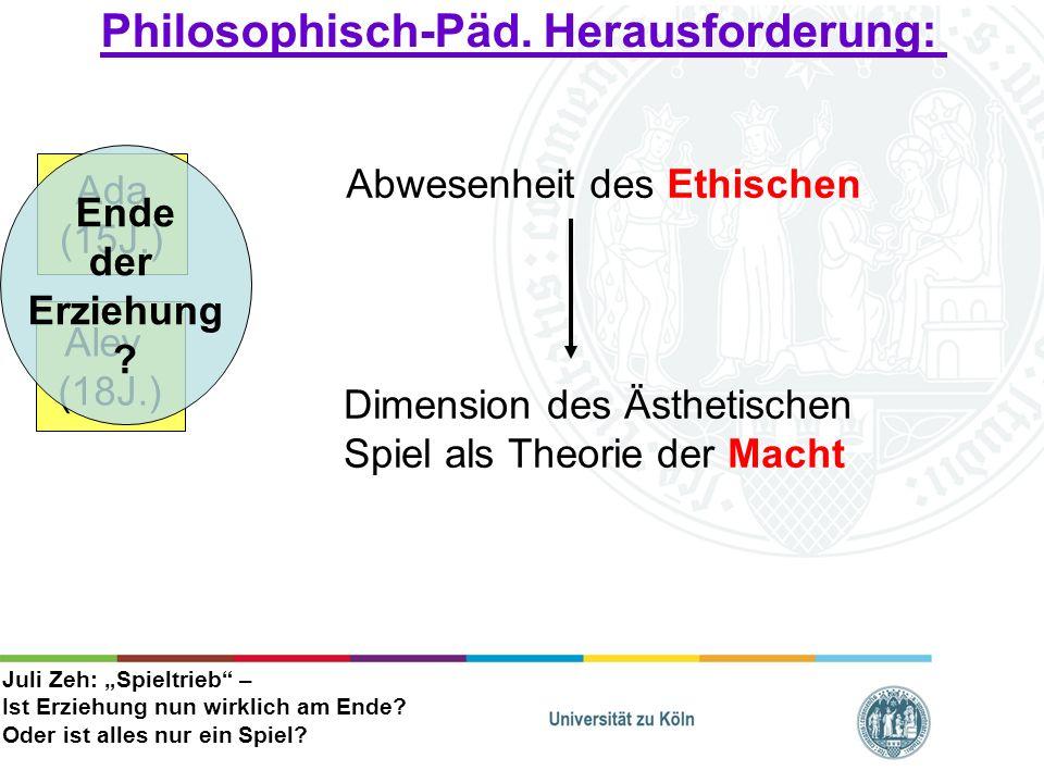 Philosophisch-Päd. Herausforderung: Ada (15J.) Alev (18J.) Ende der Erziehung ? Abwesenheit des Ethischen Dimension des Ästhetischen Spiel als Theorie
