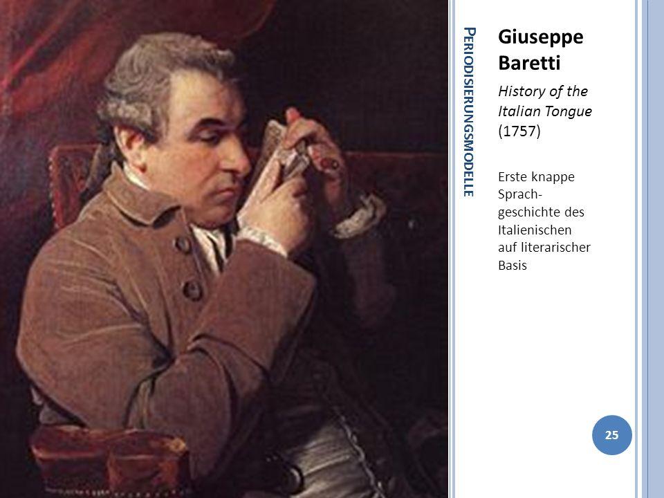 P ERIODISIERUNGSMODELLE Giuseppe Baretti History of the Italian Tongue (1757) Erste knappe Sprach- geschichte des Italienischen auf literarischer Basis 25