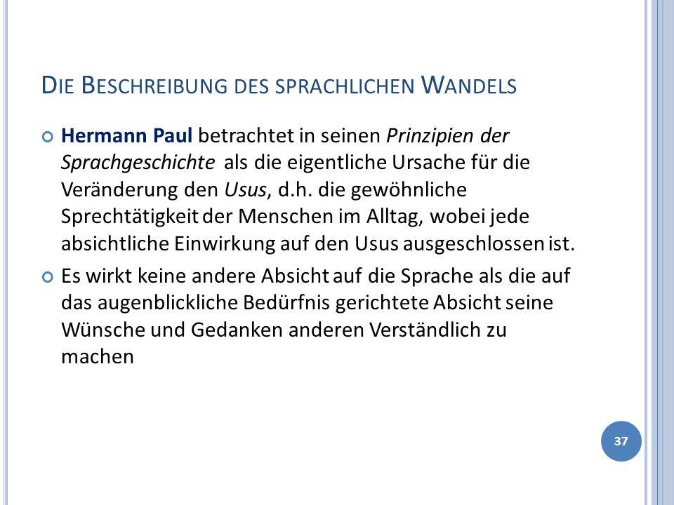 D IE B ESCHREIBUNG DES SPRACHLICHEN W ANDELS Hermann Paul betrachtet in seinen Prinzipien der Sprachgeschichte als die eigentliche Ursache für die Veränderung den Usus, d.h.