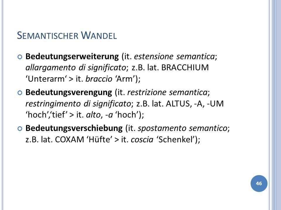 S EMANTISCHER W ANDEL Bedeutungserweiterung (it. estensione semantica; allargamento di significato; z.B. lat. BRACCHIUM Unterarm > it. braccio Arm); B