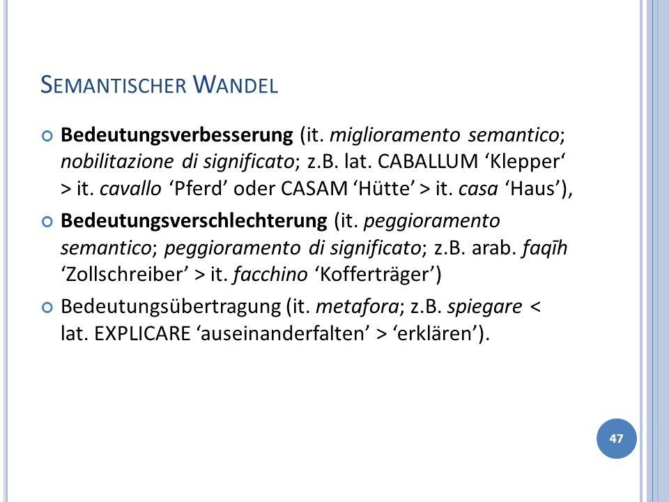 S EMANTISCHER W ANDEL Bedeutungsverbesserung (it. miglioramento semantico; nobilitazione di significato; z.B. lat. CABALLUM Klepper > it. cavallo Pfer