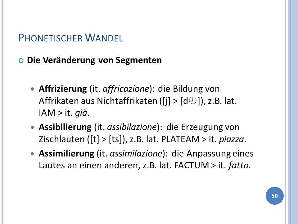 P HONETISCHER W ANDEL Die Veränderung von Segmenten Affrizierung (it. affricazione): die Bildung von Affrikaten aus Nichtaffrikaten ([j] > [d ]), z.B.