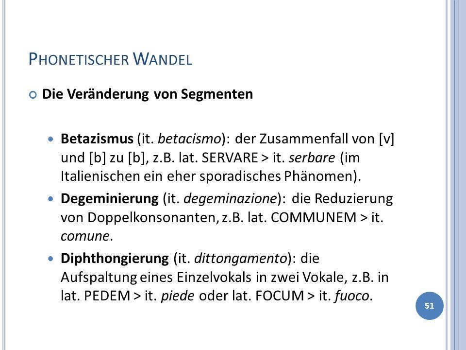 P HONETISCHER W ANDEL Die Veränderung von Segmenten Betazismus (it. betacismo): der Zusammenfall von [v] und [b] zu [b], z.B. lat. SERVARE > it. serba