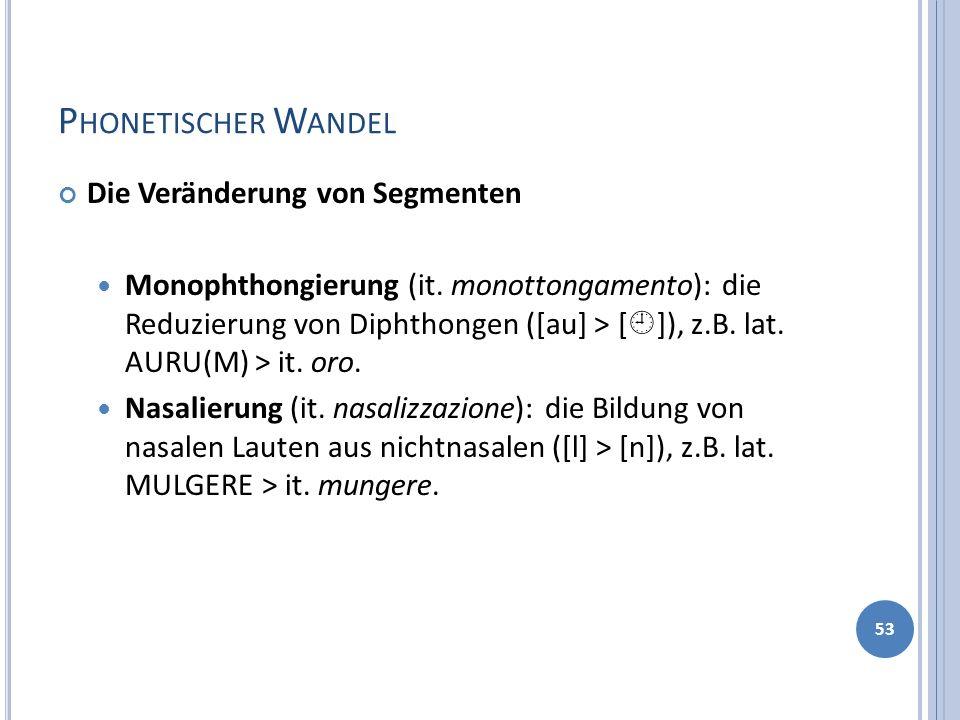 P HONETISCHER W ANDEL Die Veränderung von Segmenten Monophthongierung (it. monottongamento): die Reduzierung von Diphthongen ([au] > [ ]), z.B. lat. A
