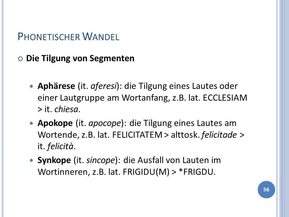 P HONETISCHER W ANDEL Die Tilgung von Segmenten Aphärese (it. aferesi): die Tilgung eines Lautes oder einer Lautgruppe am Wortanfang, z.B. lat. ECCLES