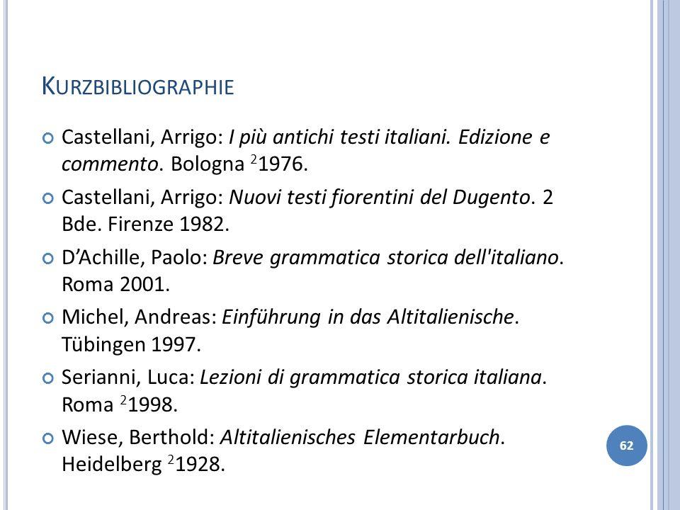 K URZBIBLIOGRAPHIE Castellani, Arrigo: I più antichi testi italiani. Edizione e commento. Bologna 2 1976. Castellani, Arrigo: Nuovi testi fiorentini d