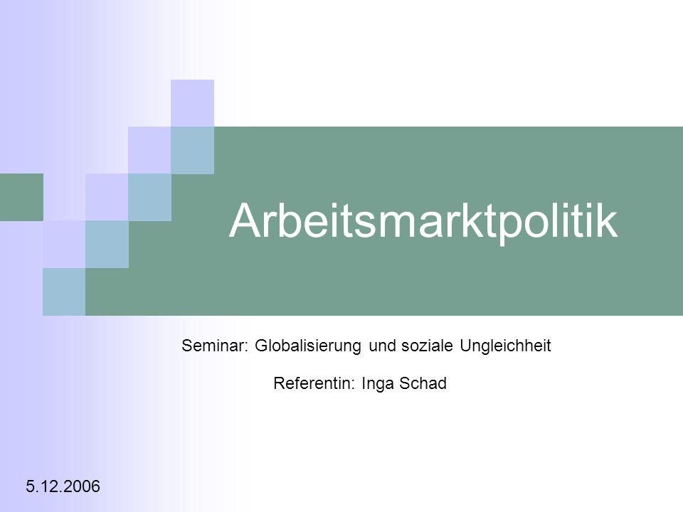 Arbeitsmarktpolitik Seminar: Globalisierung und soziale Ungleichheit Referentin: Inga Schad 5.12.2006