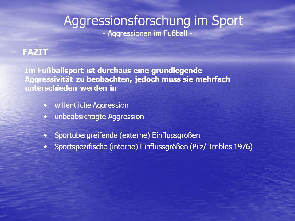 Aggressionsforschung im Sport - Aggressionen im Fußball - FAZIT Im Fußballsport ist durchaus eine grundlegende Aggressivität zu beobachten, jedoch mus