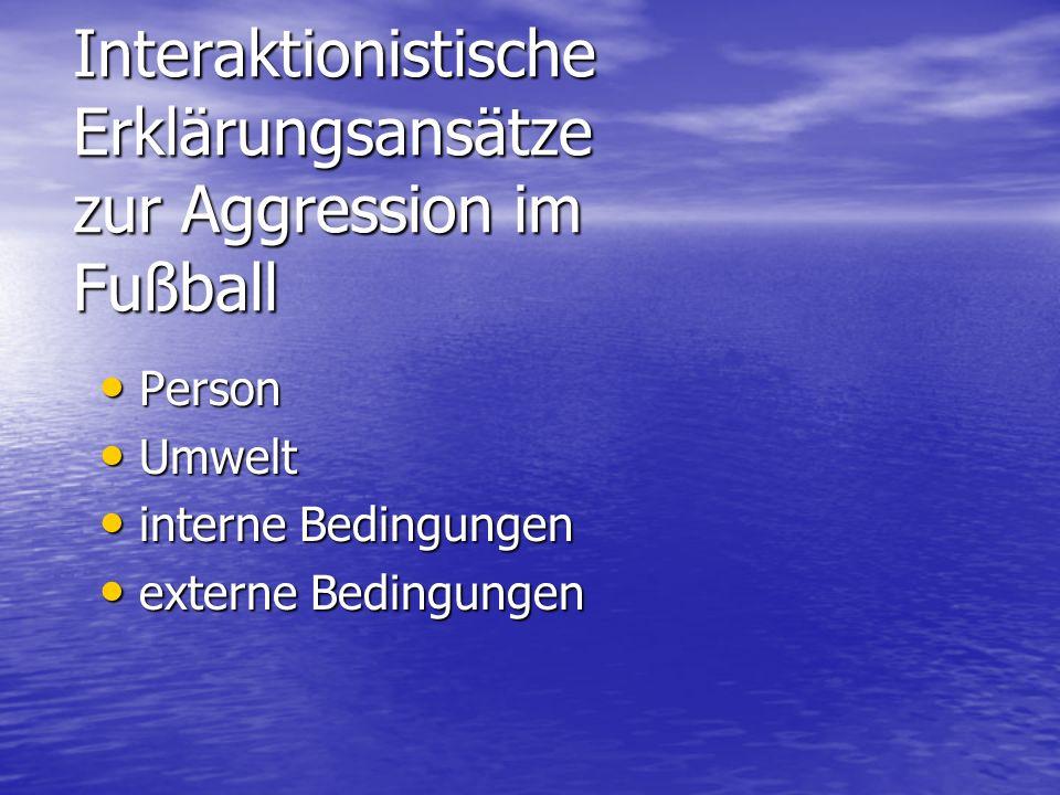 Interaktionistische Erklärungsansätze zur Aggression im Fußball Person Person Umwelt Umwelt interne Bedingungen interne Bedingungen externe Bedingunge