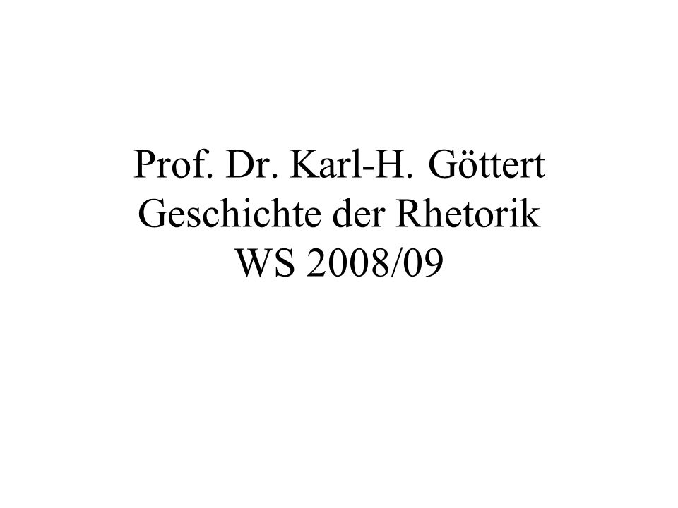 Prof. Dr. Karl-H. Göttert Geschichte der Rhetorik WS 2008/09