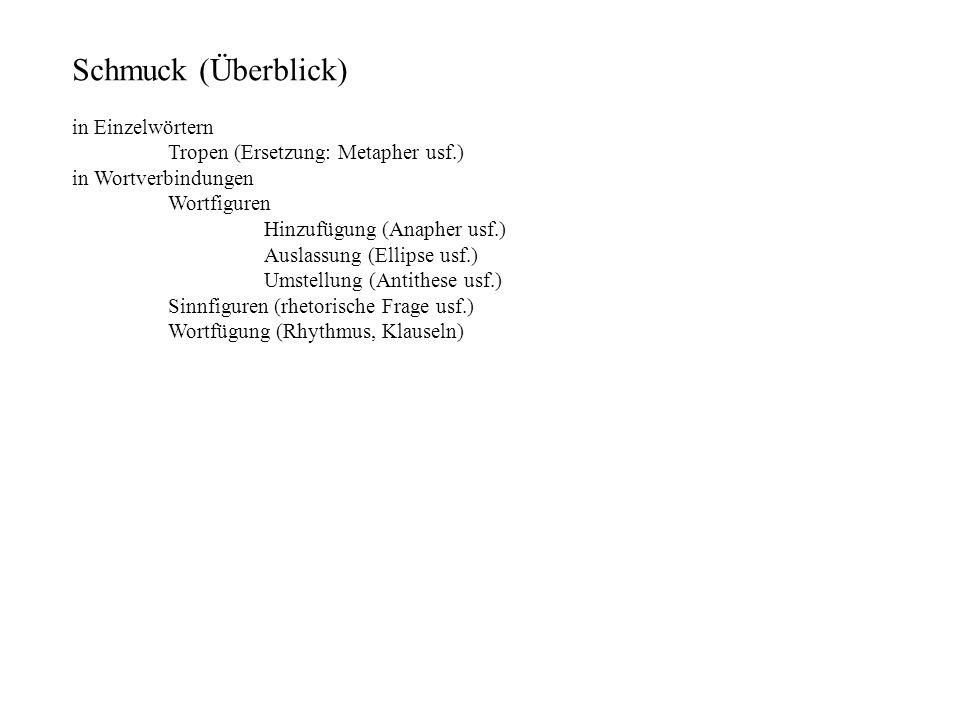 Schmuck (Überblick) in Einzelwörtern Tropen (Ersetzung: Metapher usf.) in Wortverbindungen Wortfiguren Hinzufügung (Anapher usf.) Auslassung (Ellipse usf.) Umstellung (Antithese usf.) Sinnfiguren (rhetorische Frage usf.) Wortfügung (Rhythmus, Klauseln)