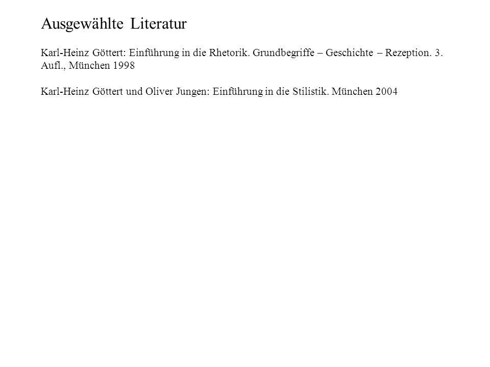 Ausgewählte Literatur Karl-Heinz Göttert: Einführung in die Rhetorik. Grundbegriffe – Geschichte – Rezeption. 3. Aufl., München 1998 Karl-Heinz Götter