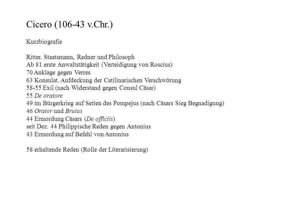 Cicero (106-43 v.Chr.) Kurzbiografie Ritter. Staatsmann, Redner und Philosoph Ab 81 erste Anwaltstätigkeit (Verteidigung von Roscius) 70 Anklage gegen