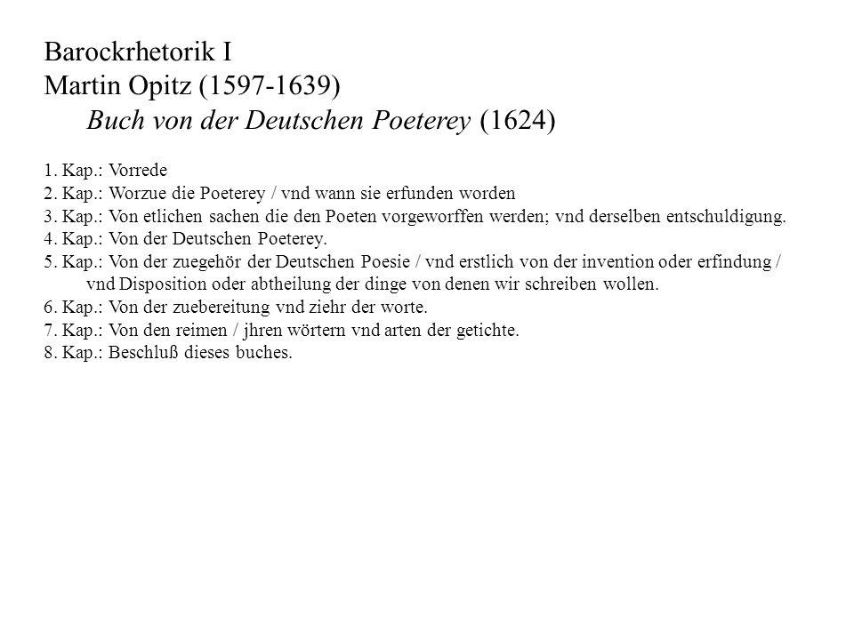 Barockrhetorik I Martin Opitz (1597-1639) Buch von der Deutschen Poeterey (1624) 1. Kap.: Vorrede 2. Kap.: Worzue die Poeterey / vnd wann sie erfunden