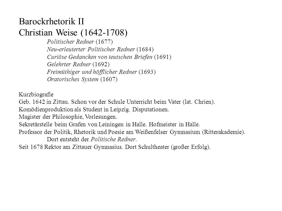 Barockrhetorik II Christian Weise (1642-1708) Politischer Redner (1677) Neu-erleuterter Politischer Redner (1684) Curiöse Gedancken von teutschen Brie