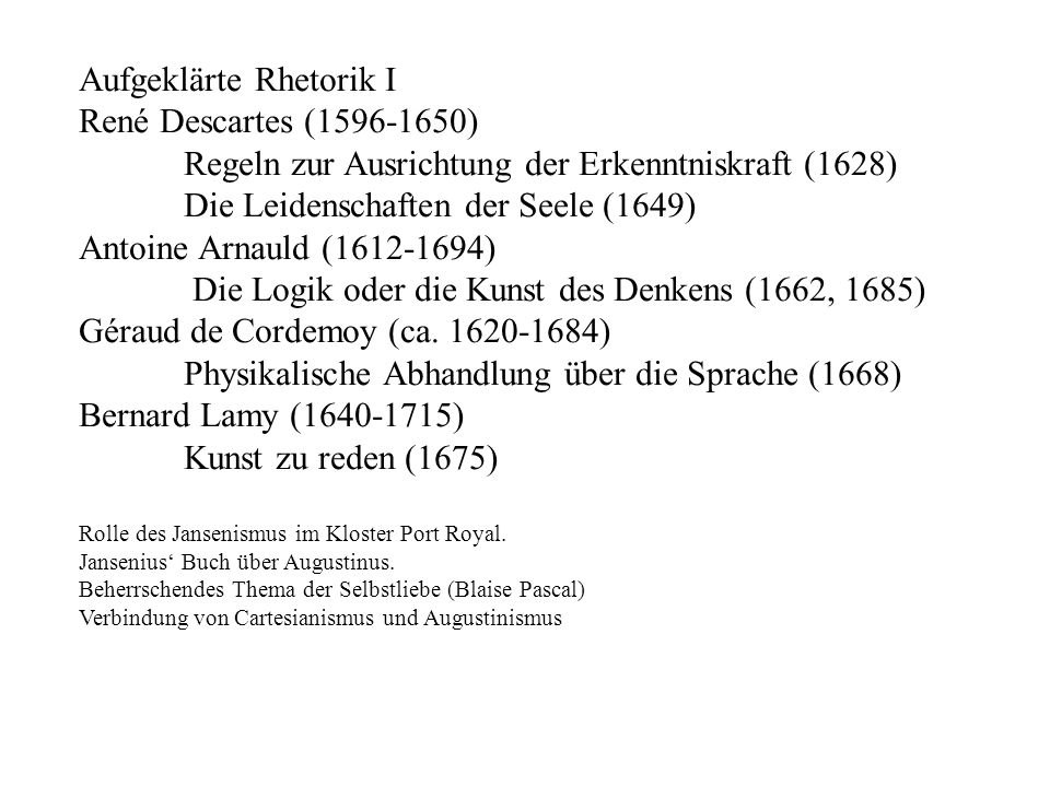 Aufgeklärte Rhetorik I René Descartes (1596-1650) Regeln zur Ausrichtung der Erkenntniskraft (1628) Die Leidenschaften der Seele (1649) Antoine Arnauld (1612-1694) Die Logik oder die Kunst des Denkens (1662, 1685) Géraud de Cordemoy (ca.