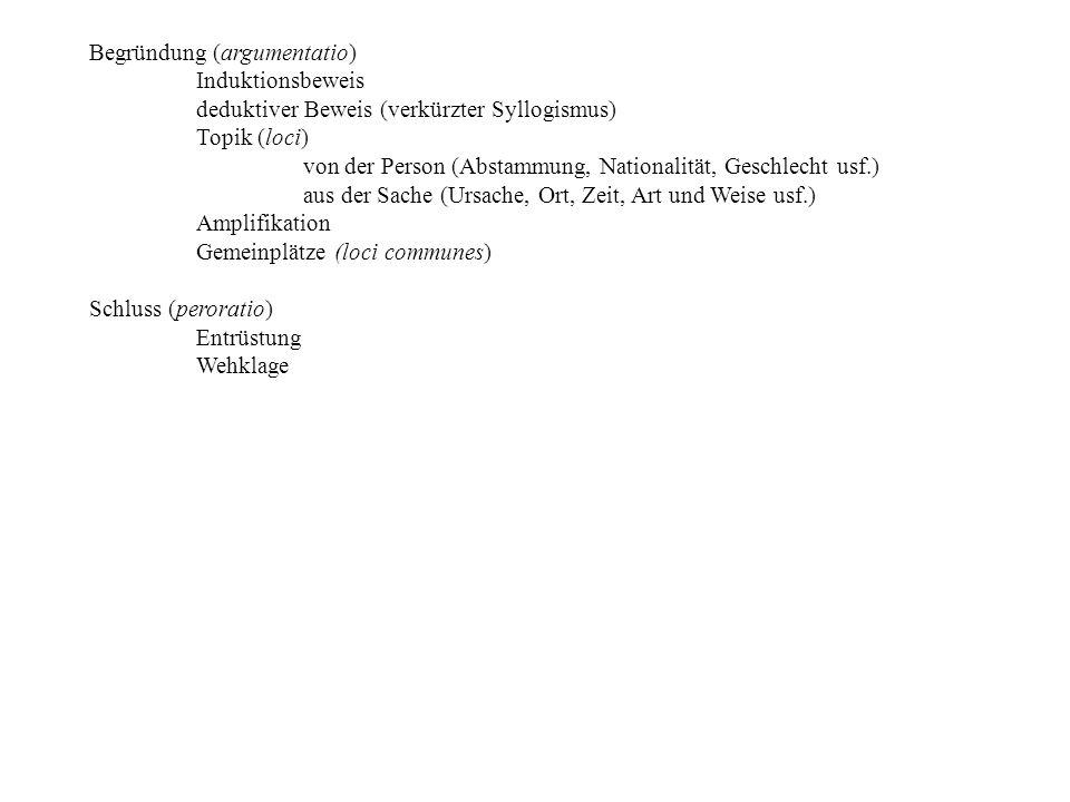 Begründung (argumentatio) Induktionsbeweis deduktiver Beweis (verkürzter Syllogismus) Topik (loci) von der Person (Abstammung, Nationalität, Geschlecht usf.) aus der Sache (Ursache, Ort, Zeit, Art und Weise usf.) Amplifikation Gemeinplätze (loci communes) Schluss (peroratio) Entrüstung Wehklage