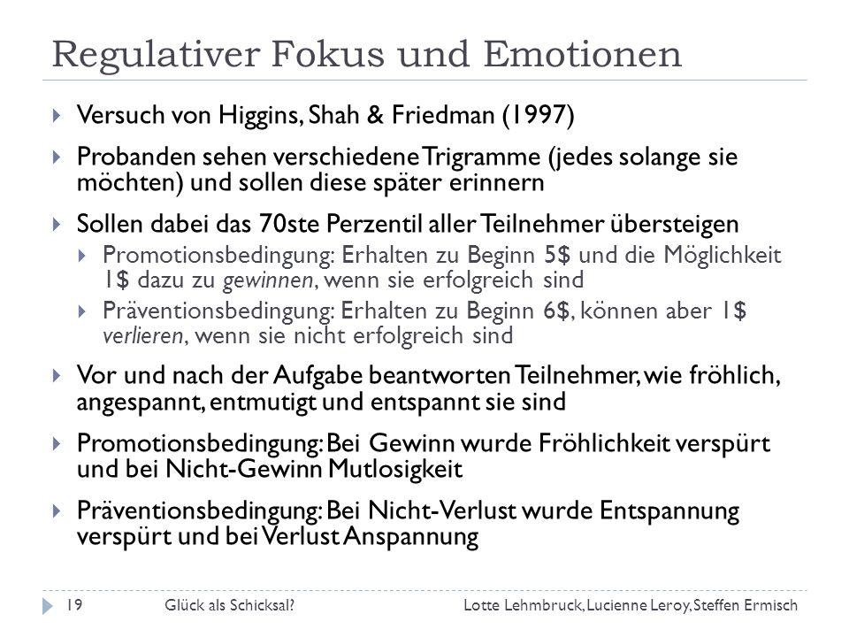 Regulativer Fokus und Emotionen Versuch von Higgins, Shah & Friedman (1997) Probanden sehen verschiedene Trigramme (jedes solange sie möchten) und sollen diese später erinnern Sollen dabei das 70ste Perzentil aller Teilnehmer übersteigen Promotionsbedingung: Erhalten zu Beginn 5$ und die Möglichkeit 1$ dazu zu gewinnen, wenn sie erfolgreich sind Präventionsbedingung: Erhalten zu Beginn 6$, können aber 1$ verlieren, wenn sie nicht erfolgreich sind Vor und nach der Aufgabe beantworten Teilnehmer, wie fröhlich, angespannt, entmutigt und entspannt sie sind Promotionsbedingung: Bei Gewinn wurde Fröhlichkeit verspürt und bei Nicht-Gewinn Mutlosigkeit Präventionsbedingung: Bei Nicht-Verlust wurde Entspannung verspürt und bei Verlust Anspannung Lotte Lehmbruck, Lucienne Leroy, Steffen Ermisch19Glück als Schicksal?