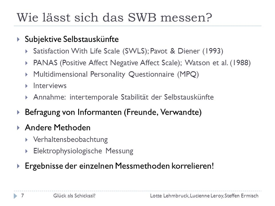 Wie lässt sich das SWB messen? Glück als Schicksal?7 Subjektive Selbstauskünfte Satisfaction With Life Scale (SWLS); Pavot & Diener (1993) PANAS (Posi