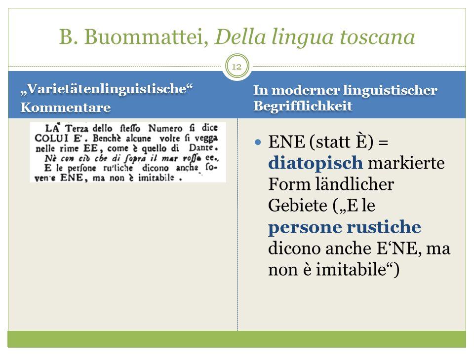 12 Varietätenlinguistische Kommentare Varietätenlinguistische Kommentare ENE (statt È) = diatopisch markierte Form ländlicher Gebiete (E le persone ru