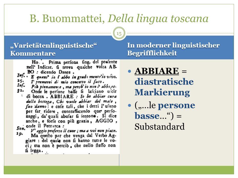 15 Varietätenlinguistische Kommentare ABBIARE = diastratische Markierung (…le persone basse…) = Substandard B. Buommattei, Della lingua toscana In mod