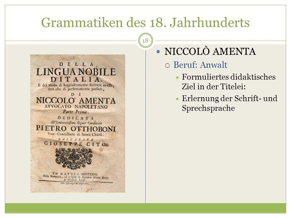 Grammatiken des 18. Jahrhunderts NICCOLÒ AMENTA Beruf: Anwalt Formuliertes didaktisches Ziel in der Titelei: Erlernung der Schrift- und Sprechsprache