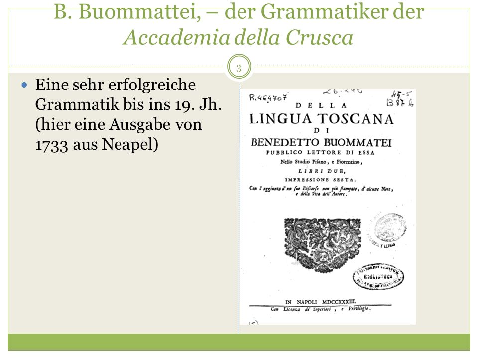 B. Buommattei, – der Grammatiker der Accademia della Crusca 3 Eine sehr erfolgreiche Grammatik bis ins 19. Jh. (hier eine Ausgabe von 1733 aus Neapel)