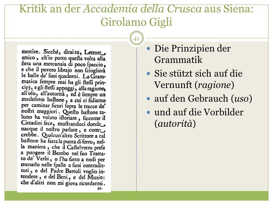 Kritik an der Accademia della Crusca aus Siena: Girolamo Gigli Die Prinzipien der Grammatik Sie stützt sich auf die Vernunft (ragione) auf den Gebrauch (uso) und auf die Vorbilder (autorità) 41
