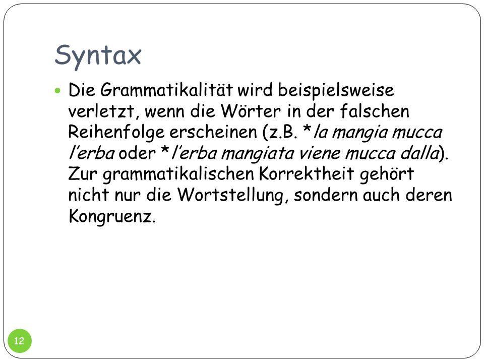 Syntax Die Grammatikalität wird beispielsweise verletzt, wenn die Wörter in der falschen Reihenfolge erscheinen (z.B. *la mangia mucca lerba oder *ler