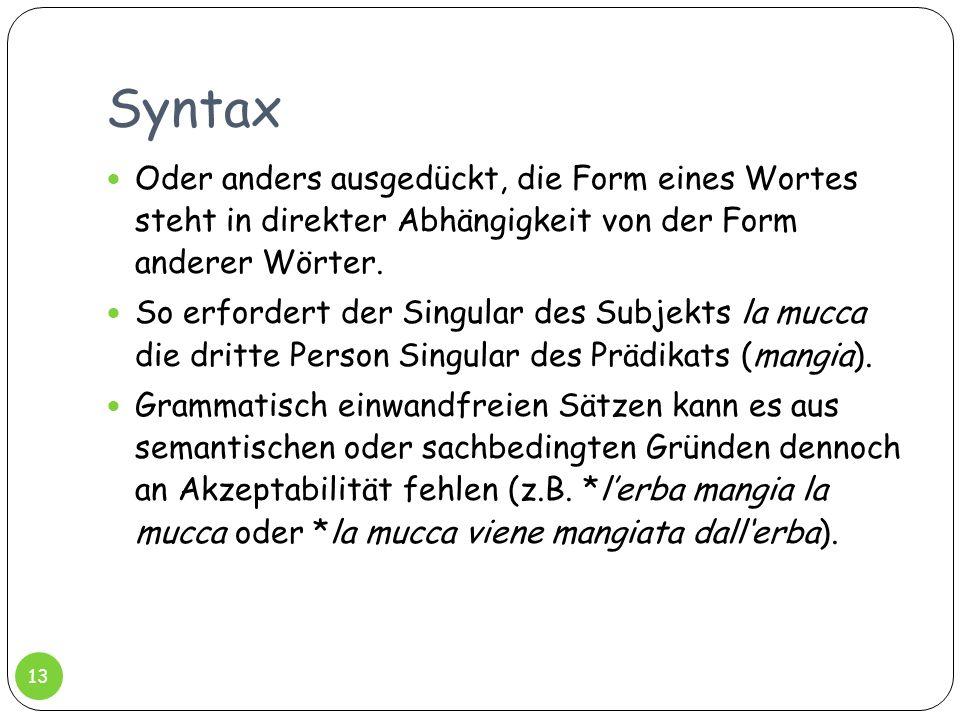 Syntax Oder anders ausgedückt, die Form eines Wortes steht in direkter Abhängigkeit von der Form anderer Wörter. So erfordert der Singular des Subjekt