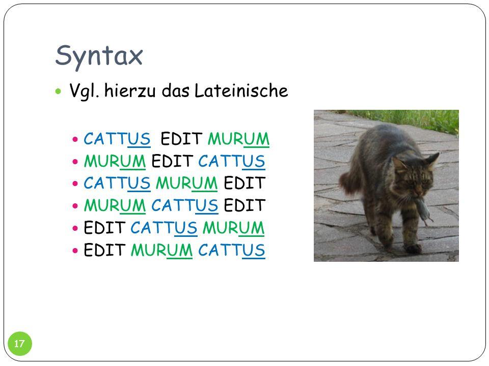 Syntax Vgl. hierzu das Lateinische CATTUS EDIT MURUM MURUM EDIT CATTUS CATTUS MURUM EDIT MURUM CATTUS EDIT EDIT CATTUS MURUM EDIT MURUM CATTUS 17