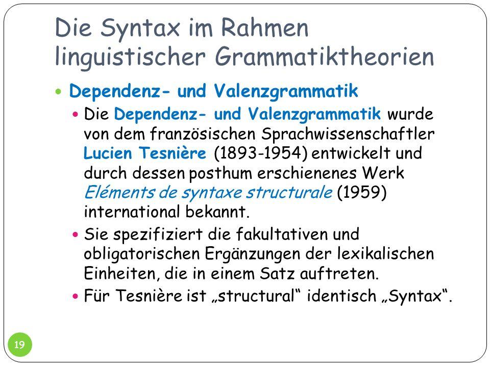 Die Syntax im Rahmen linguistischer Grammatiktheorien 19 Dependenz- und Valenzgrammatik Die Dependenz- und Valenzgrammatik wurde von dem französischen