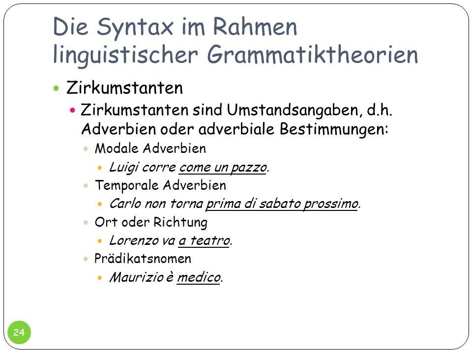 Die Syntax im Rahmen linguistischer Grammatiktheorien 24 Zirkumstanten Zirkumstanten sind Umstandsangaben, d.h. Adverbien oder adverbiale Bestimmungen