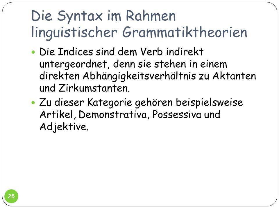 Die Syntax im Rahmen linguistischer Grammatiktheorien 25 Die Indices sind dem Verb indirekt untergeordnet, denn sie stehen in einem direkten Abhängigk