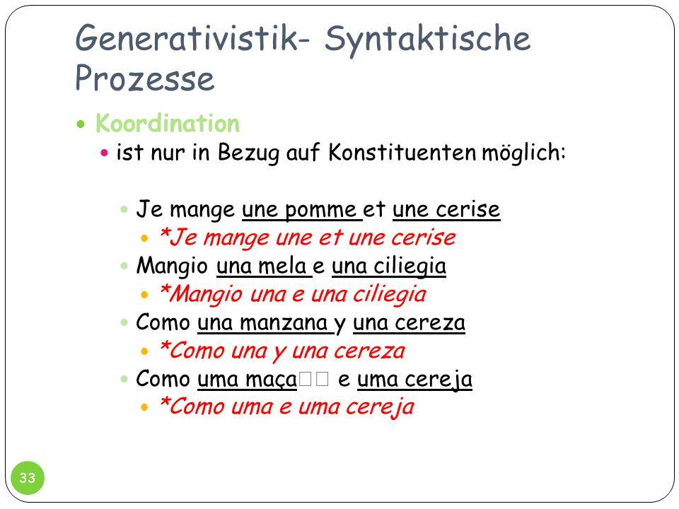 Generativistik- Syntaktische Prozesse 33 Koordination ist nur in Bezug auf Konstituenten möglich: Je mange une pomme et une cerise *Je mange une et un