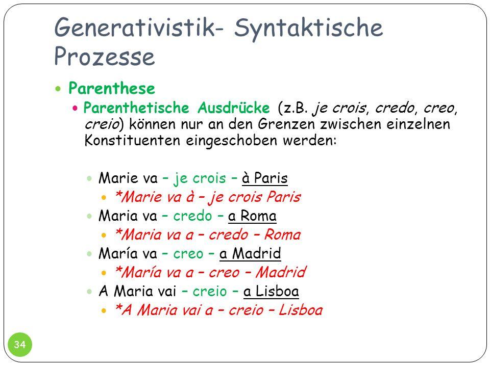 Generativistik- Syntaktische Prozesse 34 Parenthese Parenthetische Ausdrücke (z.B. je crois, credo, creo, creio) können nur an den Grenzen zwischen ei